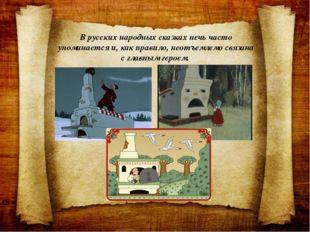 В русских народных сказках печь часто упоминается и, как правило, неотъемлемо