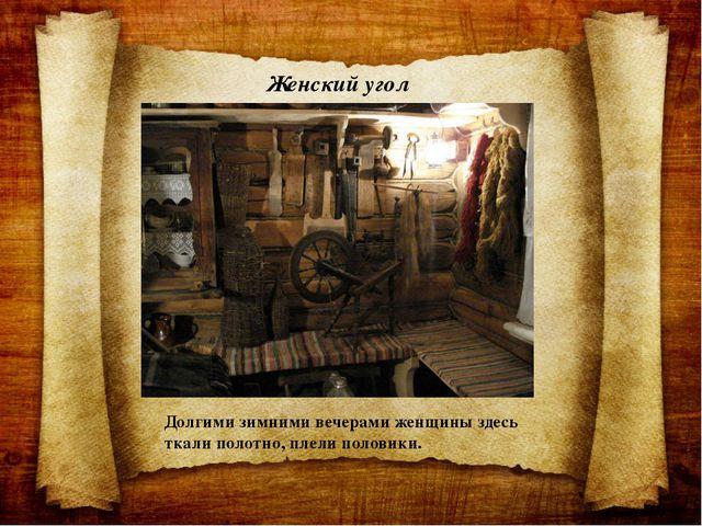 Женский угол Долгими зимними вечерами женщины здесь ткали полотно, плели поло...