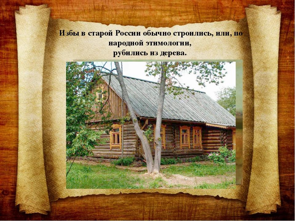 Избы в старой России обычно строились, или, по народной этимологии, рубились...