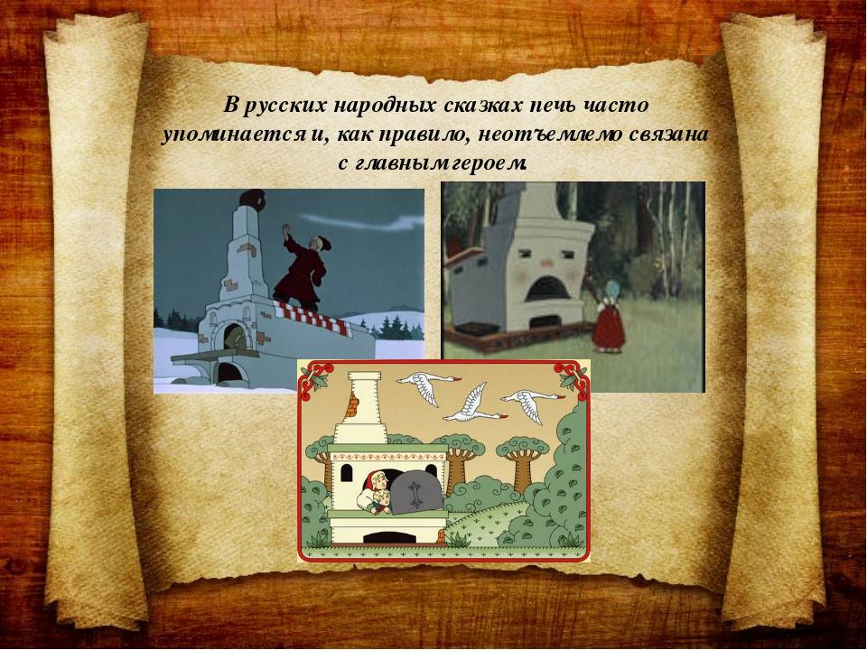 В русских народных сказках печь часто упоминается и, как правило, неотъемлемо...