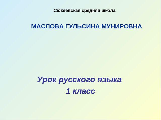 Урок русского языка 1 класс Сюкеевская средняя школа МАСЛОВА ГУЛЬСИНА МУНИРОВНА