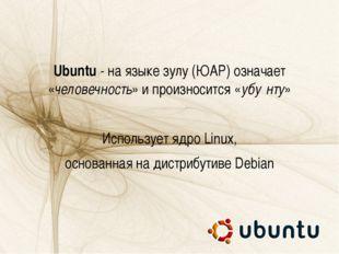 Ubuntu - на языке зулу (ЮАР) означает «человечность» и произносится «убу́нту»