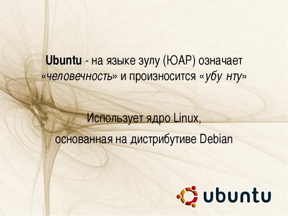 Ubuntu - на языке зулу (ЮАР) означает «человечность» и произносится «убу́нту»...