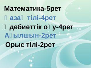 Математика-5рет Қазақ тілі-4рет Әдебиеттік оқу-4рет Ағылшын-2рет Орыс тілі-2рет