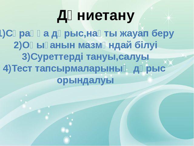 Дүниетану 1)Сұраққа дұрыс,нақты жауап беру 2)Оқығанын мазмұндай білуі 3)Суре...