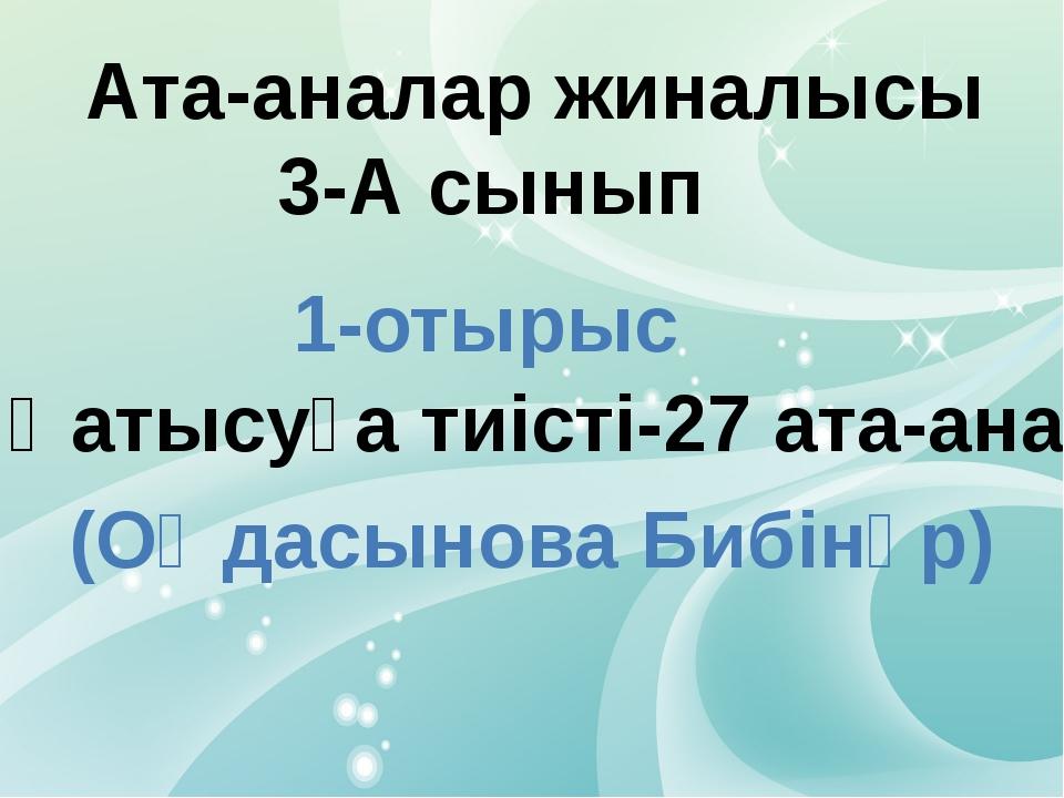 Ата-аналар жиналысы 3-А сынып 1-отырыс Қатысуға тиісті-27 ата-ана (Оңдасынов...