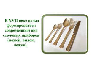 В XVII веке начал формироваться современный вид столовых приборов (ножей, ви