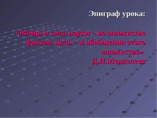 Эпиграф урока: «Мощь и сила науки – во множестве фактов, цель – в обобщении э