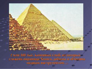 2 млн 300 тыс. каменных глыб, из которых сложена пирамида Хеопса, добыты и об