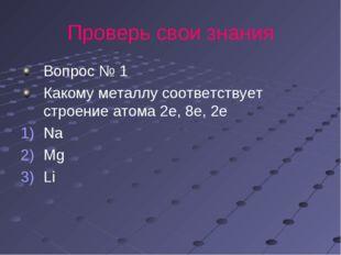 Проверь свои знания Вопрос № 1 Какому металлу соответствует строение атома 2е