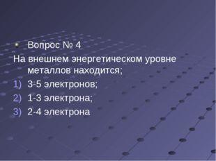 Вопрос № 4 На внешнем энергетическом уровне металлов находится; 3-5 электроно