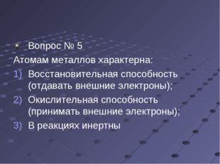 Вопрос № 5 Атомам металлов характерна: Восстановительная способность (отдават