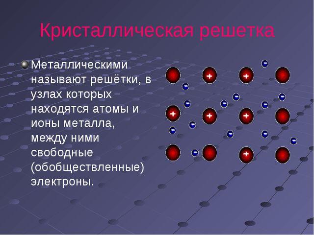 Кристаллическая решетка Металлическими называют решётки, в узлах которых нахо...