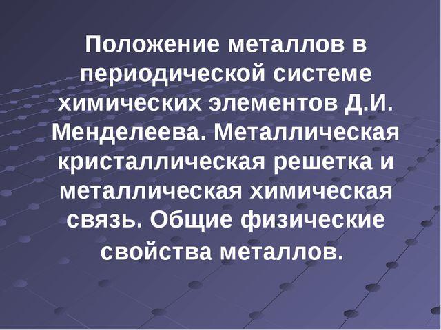 Положение металлов в периодической системе химических элементов Д.И. Менделее...