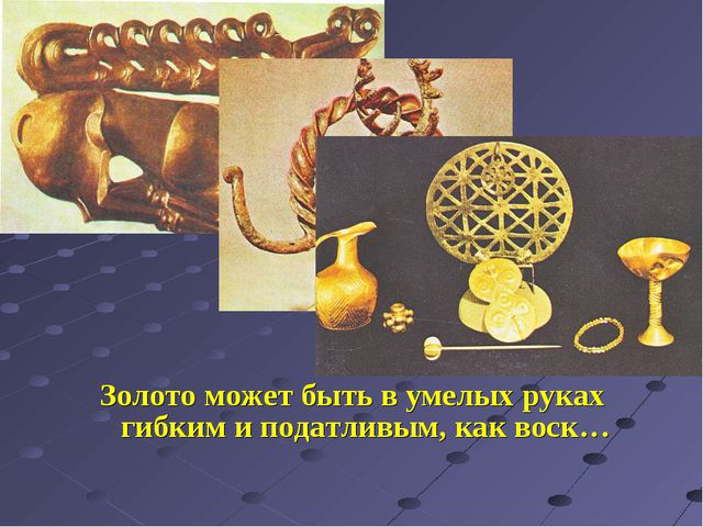 Золото может быть в умелых руках гибким и податливым, как воск…