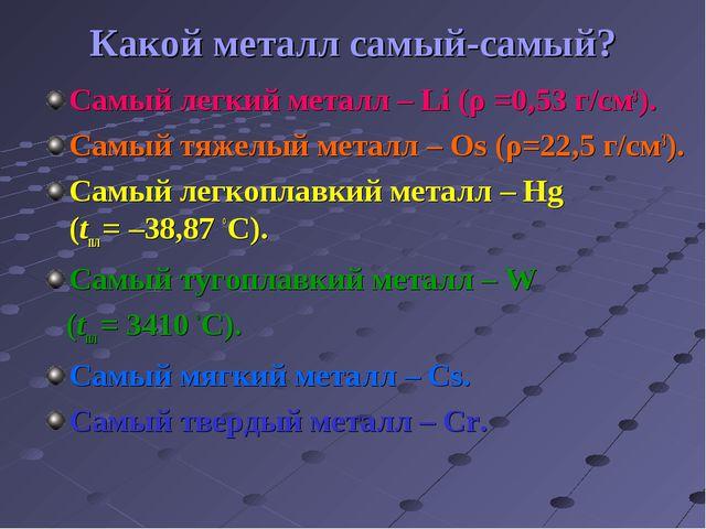 Какой металл самый-самый? Самый легкий металл – Li (ρ =0,53 г/см3). Самый тяж...