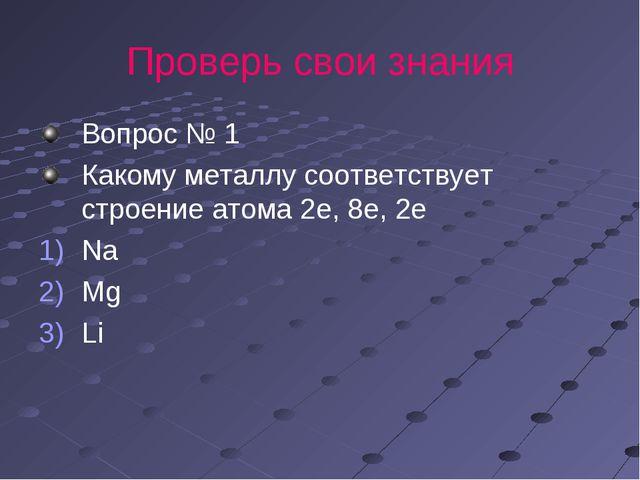 Проверь свои знания Вопрос № 1 Какому металлу соответствует строение атома 2е...