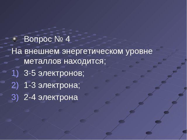 Вопрос № 4 На внешнем энергетическом уровне металлов находится; 3-5 электроно...