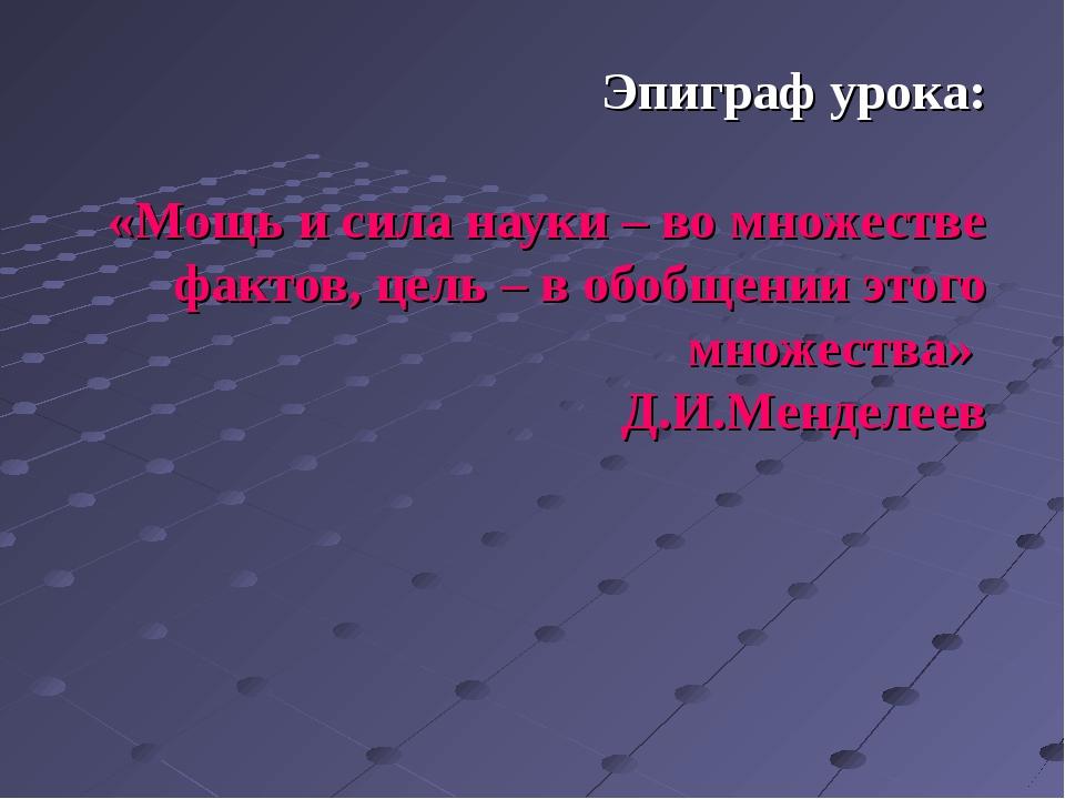 Эпиграф урока: «Мощь и сила науки – во множестве фактов, цель – в обобщении э...