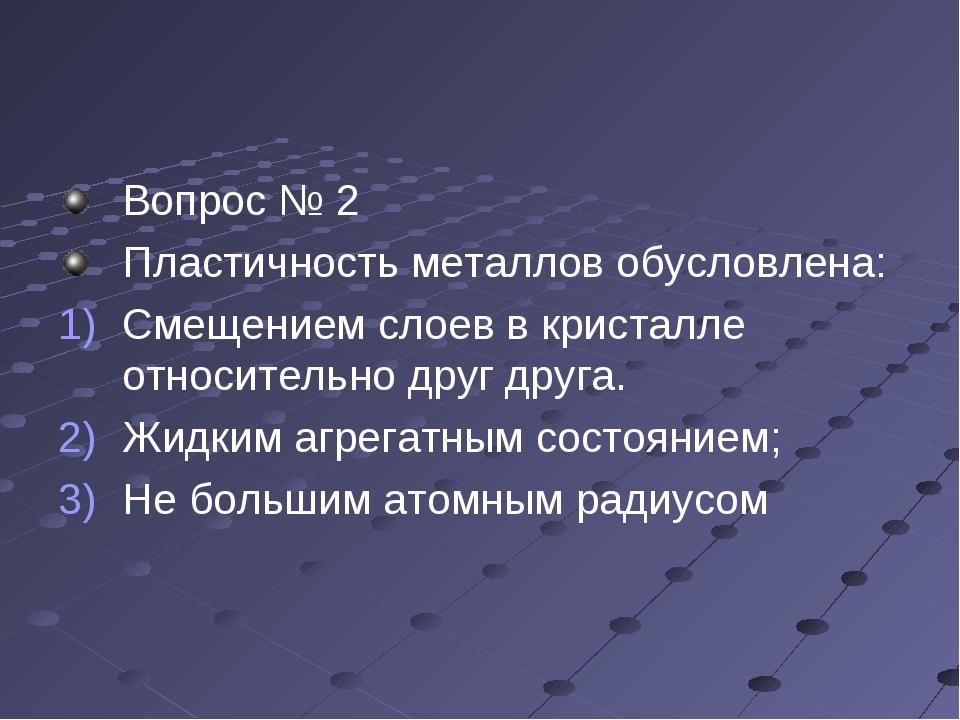 Вопрос № 2 Пластичность металлов обусловлена: Смещением слоев в кристалле отн...