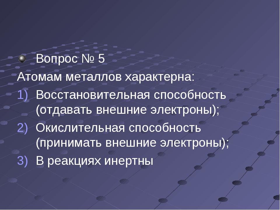 Вопрос № 5 Атомам металлов характерна: Восстановительная способность (отдават...