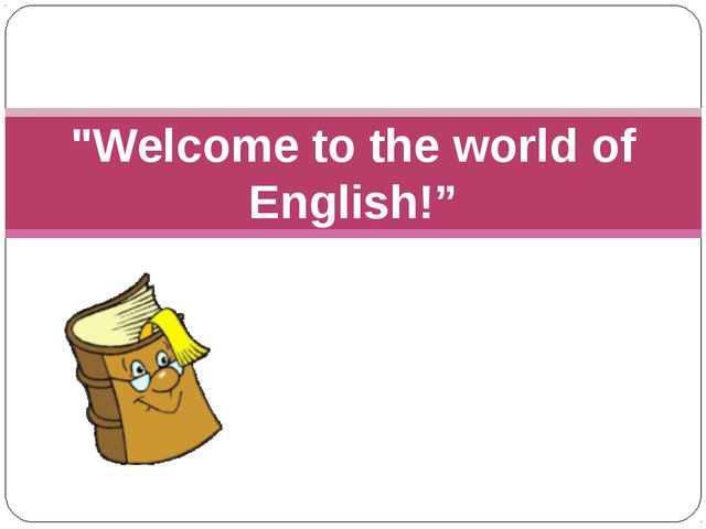 """"""" """"Welcome to the world of English!"""""""