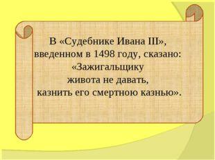В «Судебнике Ивана III», введенном в 1498 году, сказано: «Зажигальщику живота