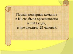 Первая пожарная команда в Киеве была организована в 1841 году, в нее входило