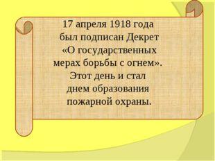 17 апреля 1918 года был подписан Декрет «О государственных мерах борьбы с огн