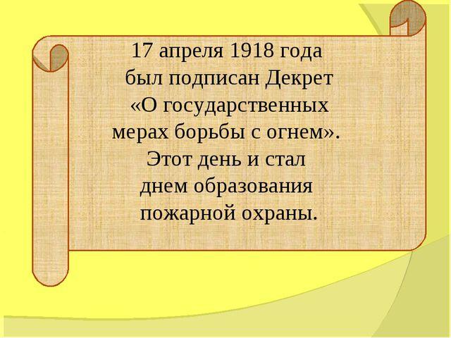 17 апреля 1918 года был подписан Декрет «О государственных мерах борьбы с огн...