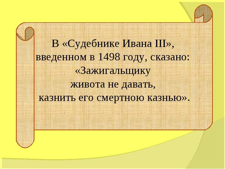 В «Судебнике Ивана III», введенном в 1498 году, сказано: «Зажигальщику живота...