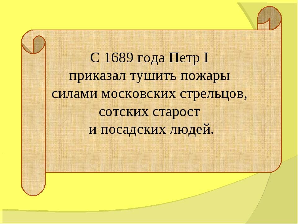 С 1689 года Петр I приказал тушить пожары силами московских стрельцов, сотски...