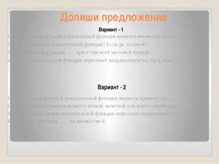 Допиши предложение Вариант - 1 Вариант - 2 1.Областью определения показательн