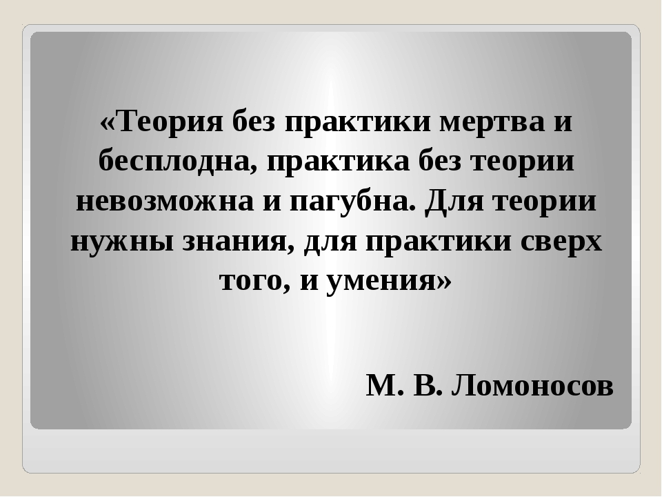 «Теория без практики мертва и бесплодна, практика без теории невозможна и па...