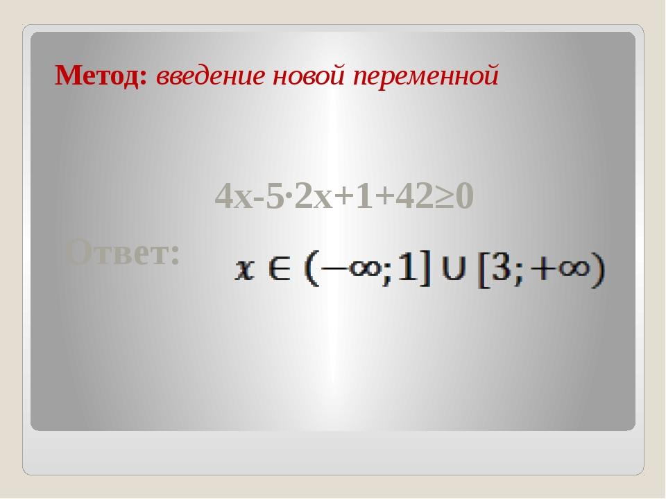 Метод: введение новой переменной 4x-5∙2x+1+42≥0 Ответ: