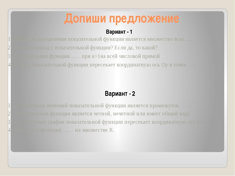 Допиши предложение Вариант - 1 Вариант - 2 1.Областью определения показательн...