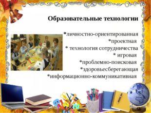 Образовательные технологии *личностно-ориентированная *проектная * технология