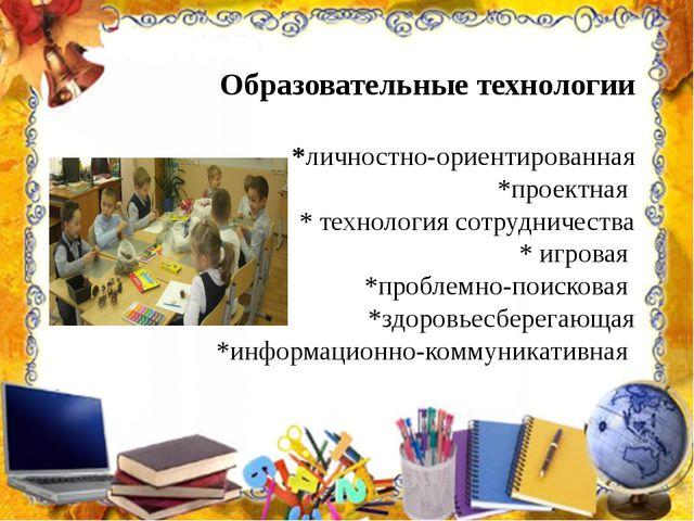 Образовательные технологии *личностно-ориентированная *проектная * технология...