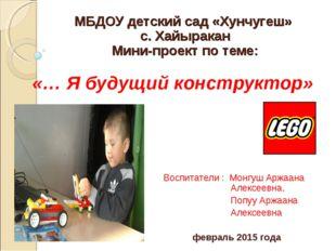 МБДОУ детский сад «Хунчугеш» с. Хайыракан Мини-проект по теме: «… Я будущий к