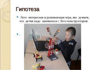 Гипотеза Лего- интересная и развивающая игра, мы думаем, что детям надо заним