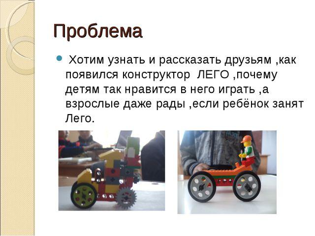 Проблема Хотим узнать и рассказать друзьям ,как появился конструктор ЛЕГО,п...