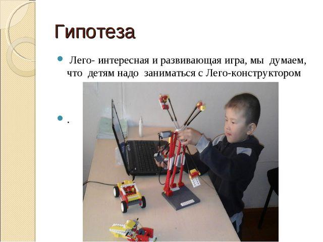 Гипотеза Лего- интересная и развивающая игра, мы думаем, что детям надо заним...