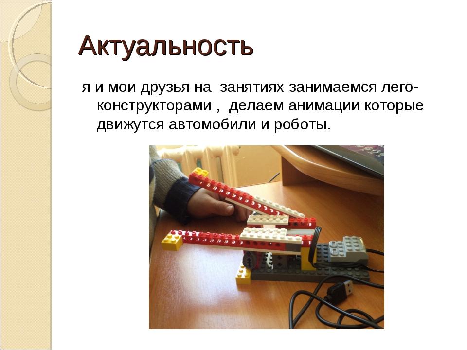 Актуальность я и мои друзья на занятиях занимаемся лего-конструкторами , дела...