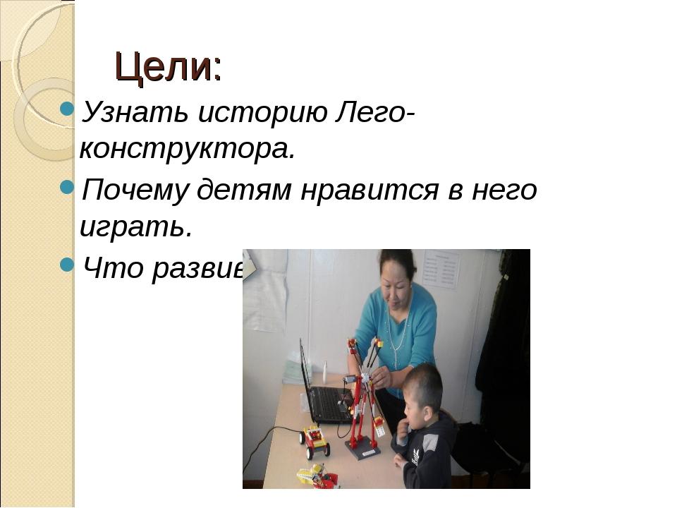 Цели: Узнать историю Лего-конструктора. Почему детям нравится в него играть....