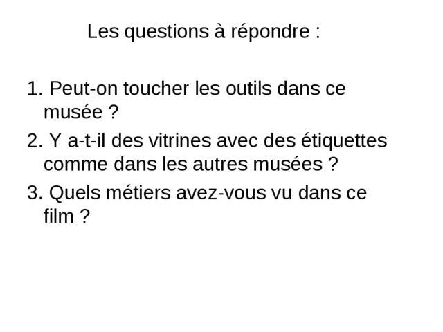 Les questions à répondre : 1. Peut-on toucher les outils dans ce musée ? 2....