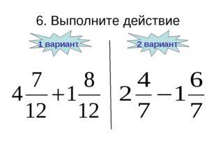 6. Выполните действие 1 вариант 2 вариант