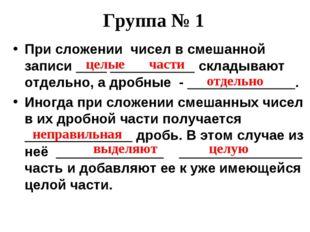 Группа № 1 При сложении чисел в смешанной записи ____ ___________ складывают