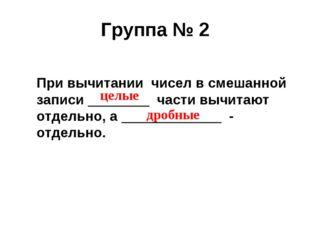 Группа № 2 При вычитании чисел в смешанной записи ________ части вычитают отд