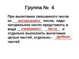 Группа № 4 При вычитании смешанного числа из _______________ числа, надо нату