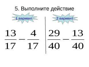 5. Выполните действие 1 вариант 2 вариант